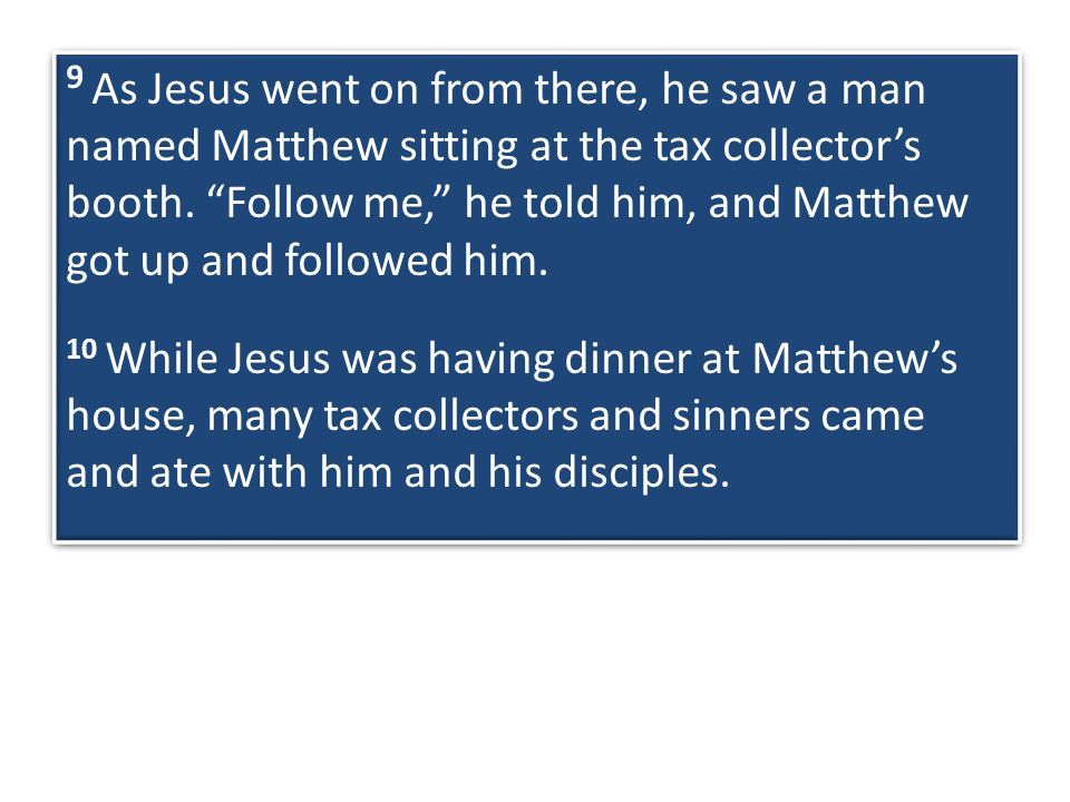 9 As Jesus went on from there, he saw a man named Matthew sitting at the tax collector's booth.