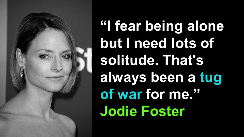 """I fear being alone but I need lots of solitude. That's always been a tug of war for me."" Jodie Foster"