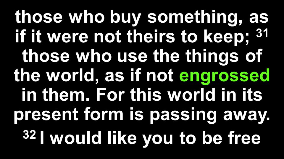 those who buy something, as if it were not theirs to keep; 31 those who use the things of the world, as if not engrossed in them. For this world in it