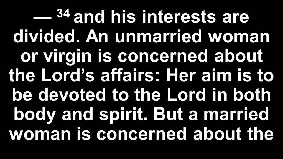— 34 and his interests are divided. An unmarried woman or virgin is concerned about the Lord's affairs: Her aim is to be devoted to the Lord in both b
