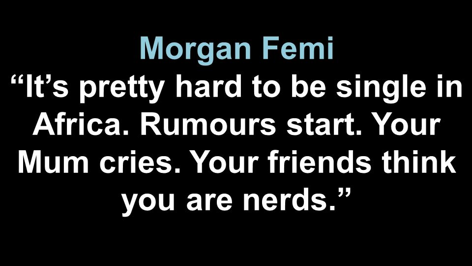 Morgan Femi It's pretty hard to be single in Africa.