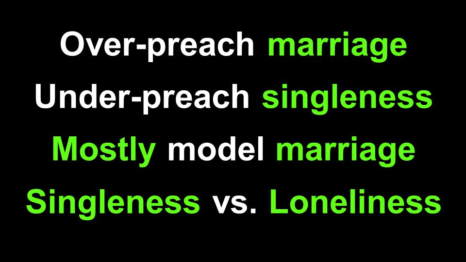 Over-preach marriage Under-preach singleness Mostly model marriage Singleness vs. Loneliness