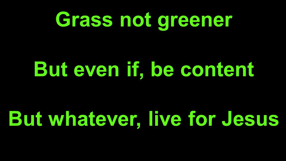 Grass not greener But even if, be content But whatever, live for Jesus