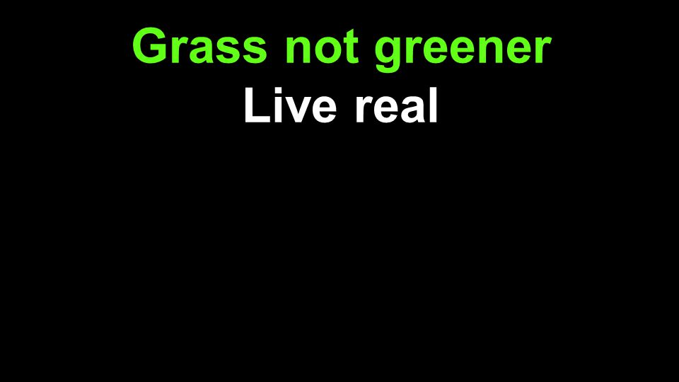 Grass not greener Live real But even if, be content Live content But whatever, live for Jesus Live sold out for Jesus