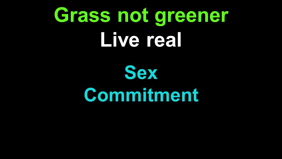 Grass not greener Live real Sex Commitment s
