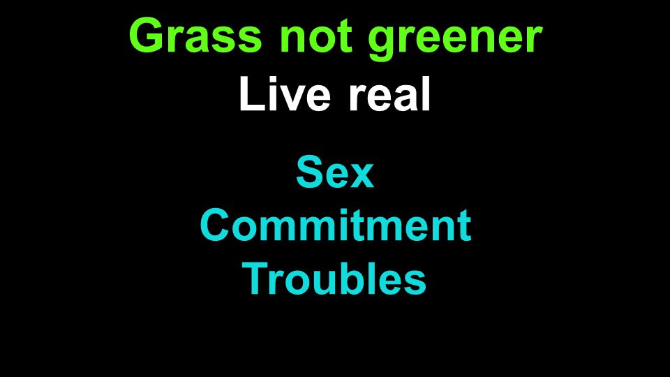 Grass not greener Live real Sex Commitment Troubles s
