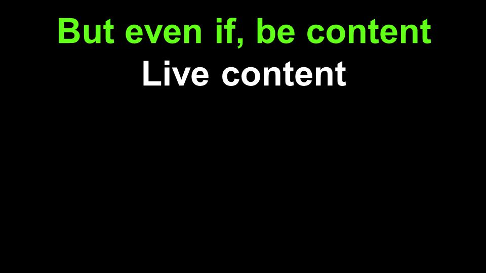 But even if, be content Live content