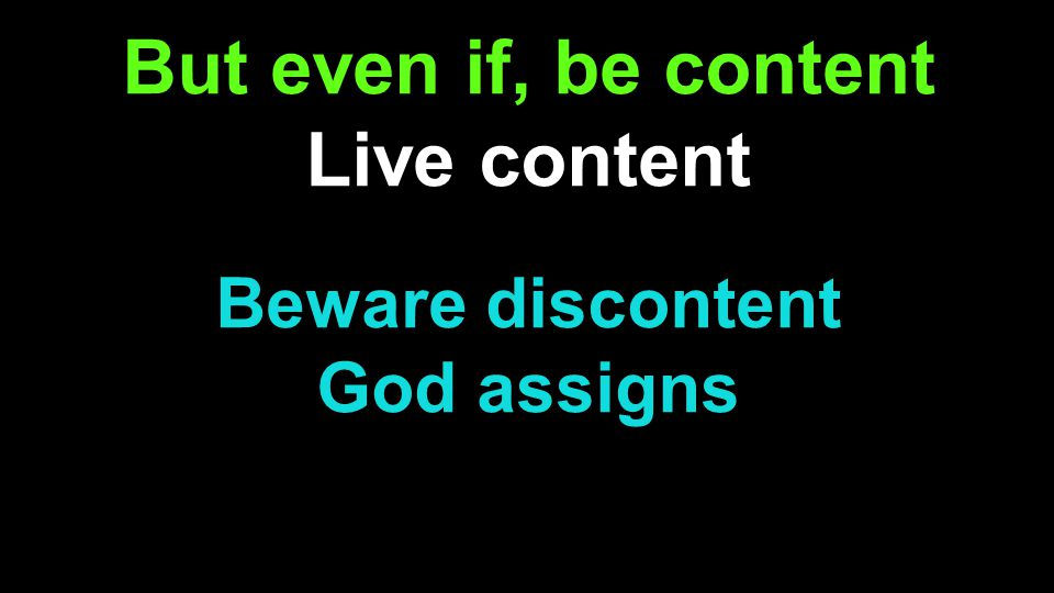 But even if, be content Live content Beware discontent God assigns