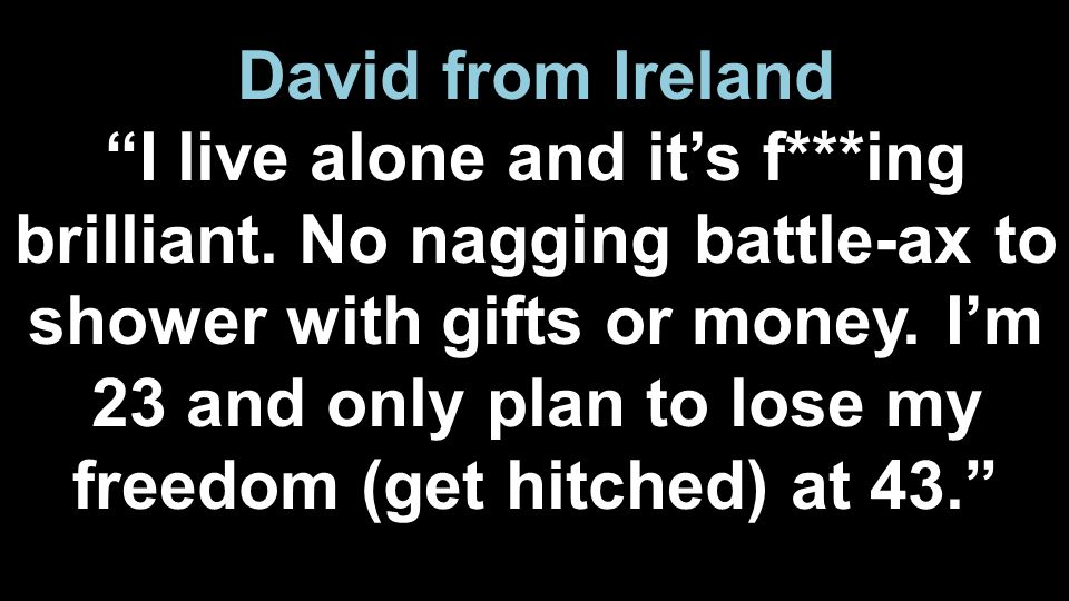"David from Ireland ""I live alone and it's f***ing brilliant. No nagging battle-ax to shower with gifts or money. I'm 23 and only plan to lose my freed"
