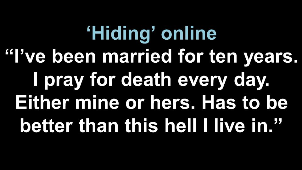 "'Hiding' online ""I've been married for ten years. I pray for death every day. Either mine or hers. Has to be better than this hell I live in."""