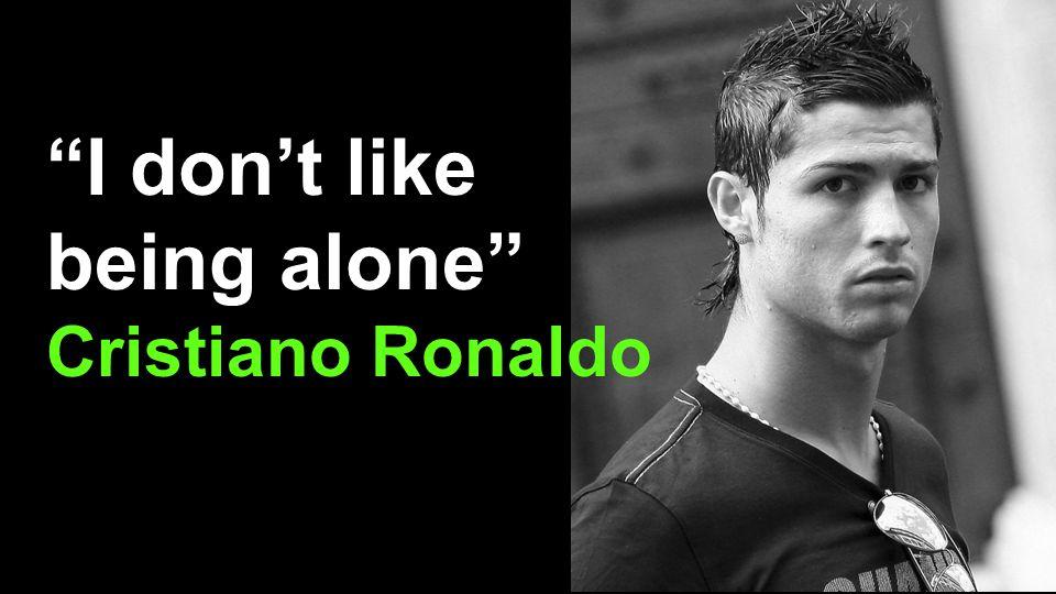 I don't like being alone Cristiano Ronaldo