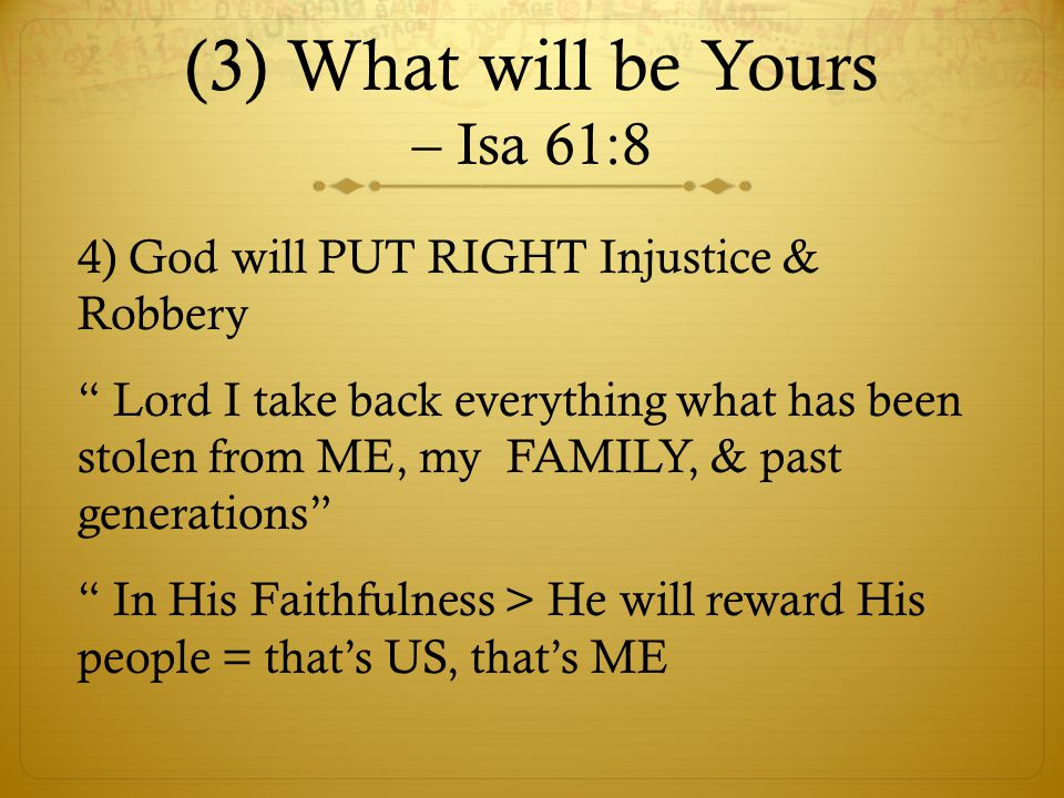 (3) What will be Yours – Isa 61:8 4) God will PUT RIGHT Injustice & Robbery Lord I take back everything what has been stolen from ME, my FAMILY, & past generations In His Faithfulness > He will reward His people = that's US, that's ME