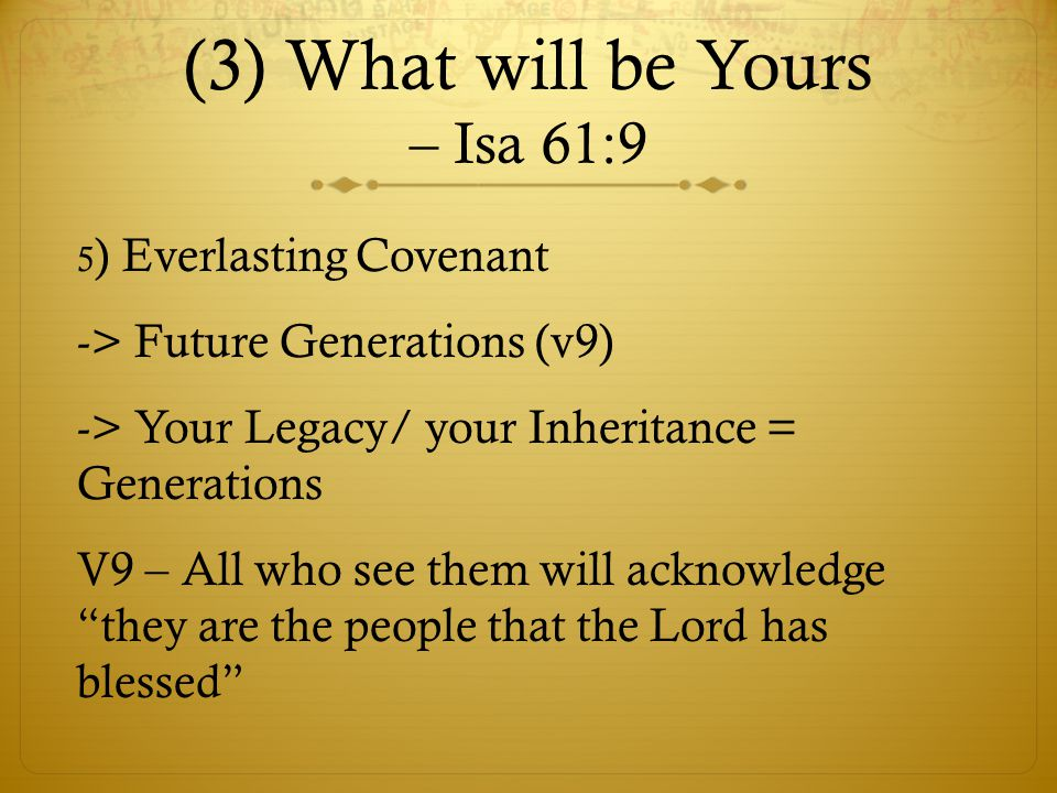 (3) What will be Yours – Isa 61:9 5 ) Everlasting Covenant -> Future Generations (v9) -> Your Legacy/ your Inheritance = Generations V9 – All who see them will acknowledge they are the people that the Lord has blessed
