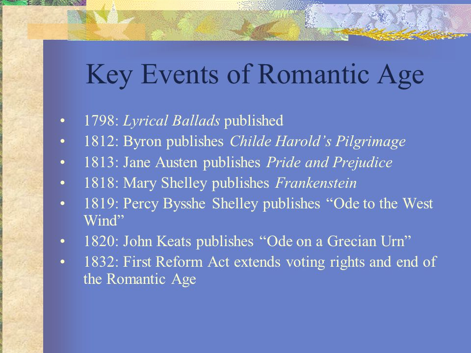 Key Events of Romantic Age 1798: Lyrical Ballads published 1812: Byron publishes Childe Harold's Pilgrimage 1813: Jane Austen publishes Pride and Prej
