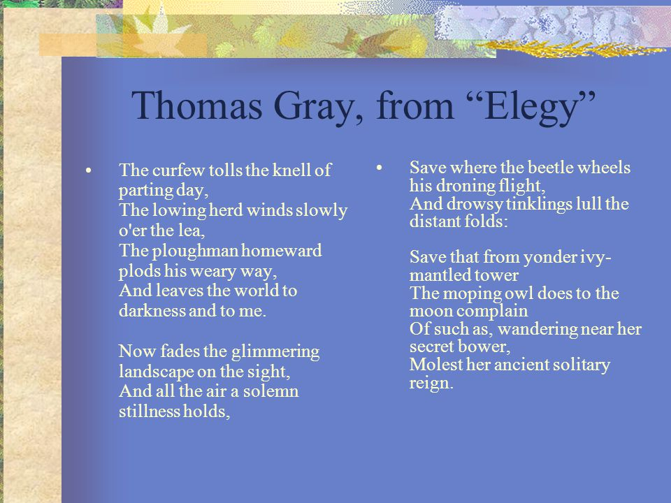 "Thomas Gray, from ""Elegy"" The curfew tolls the knell of parting day, The lowing herd winds slowly o'er the lea, The ploughman homeward plods his weary"
