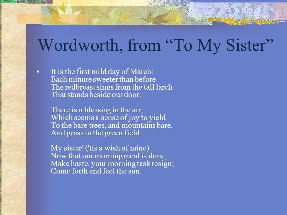 "Wordworth, from ""To My Sister"" It is the first mild day of March: Each minute sweeter than before The redbreast sings from the tall larch That stands"
