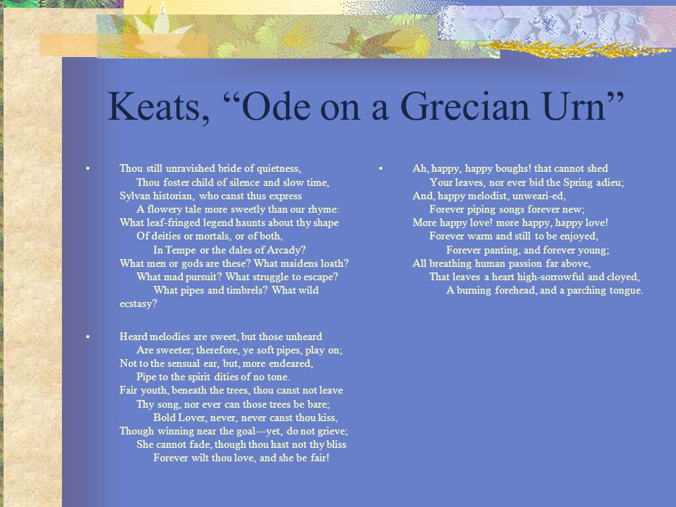 "Keats, ""Ode on a Grecian Urn"" Thou still unravished bride of quietness, Thou foster child of silence and slow time, Sylvan historian, who canst thus e"
