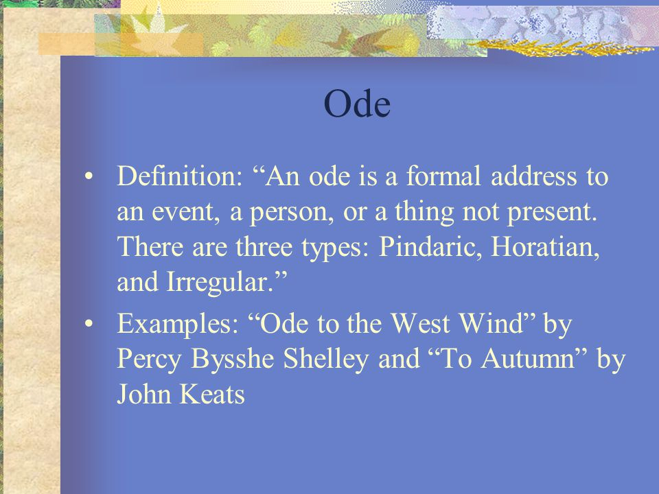"Ode Definition: ""An ode is a formal address to an event, a person, or a thing not present. There are three types: Pindaric, Horatian, and Irregular."""