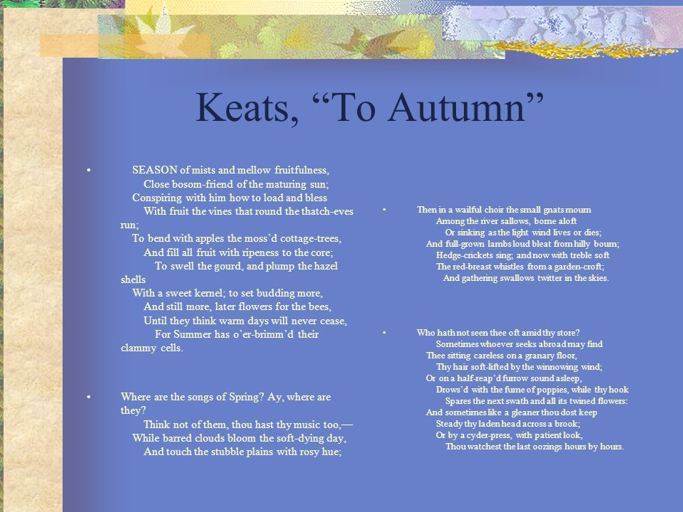 "Keats, ""To Autumn"" SEASON of mists and mellow fruitfulness, Close bosom-friend of the maturing sun; Conspiring with him how to load and bless With fru"