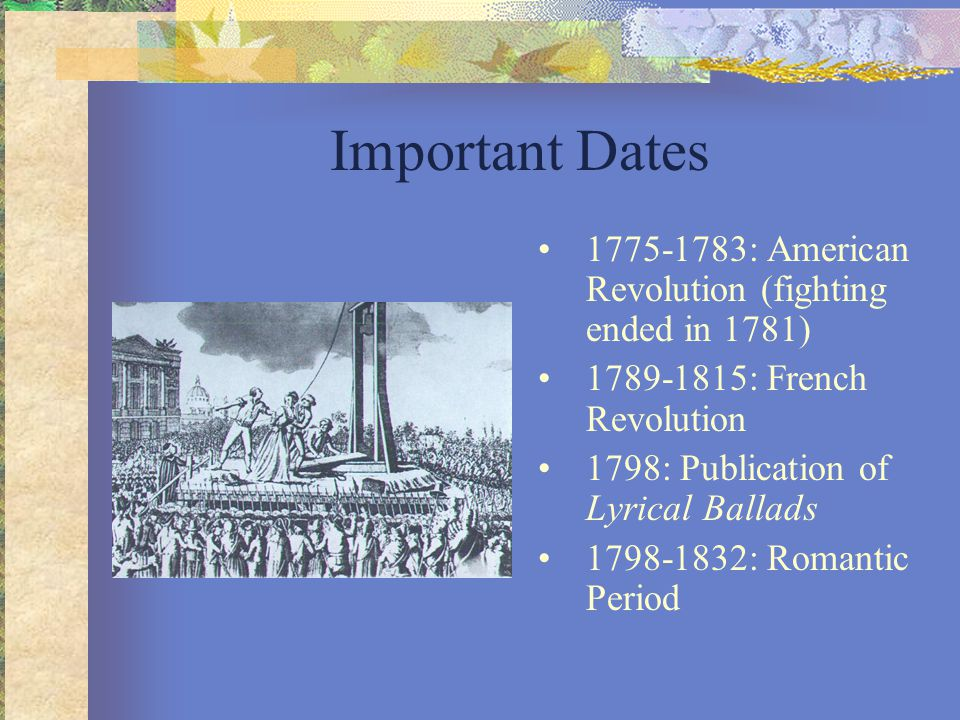 Important Dates 1775-1783: American Revolution (fighting ended in 1781) 1789-1815: French Revolution 1798: Publication of Lyrical Ballads 1798-1832: R