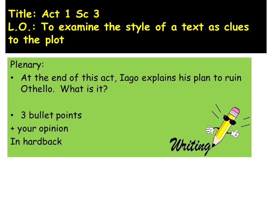 Title: Act 1 Sc 3 L.O.: To examine the style of a text as clues to the plot Plenary: At the end of this act, Iago explains his plan to ruin Othello.