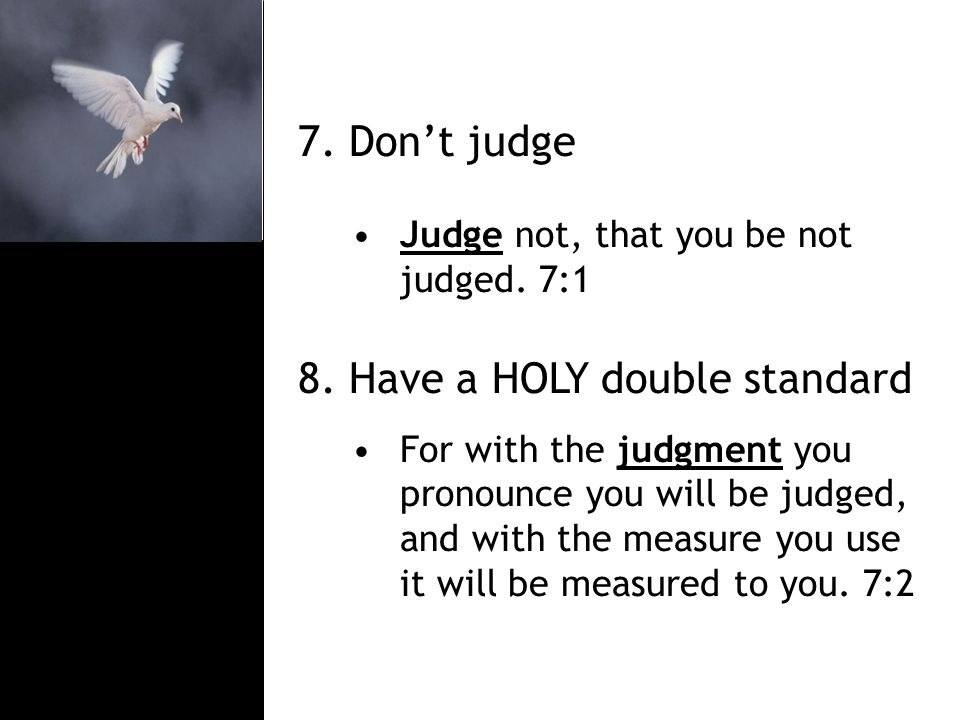 7. Don't judge Judge not, that you be not judged.