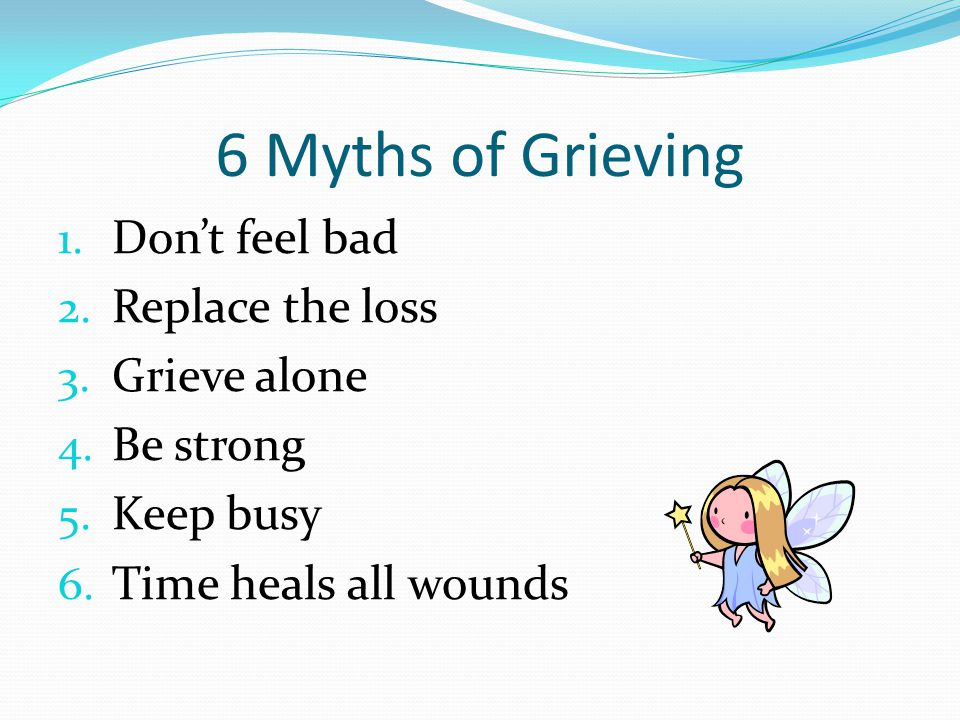 6 Myths of Grieving 1. Don't feel bad 2. Replace the loss 3.