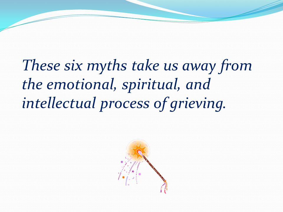 These six myths take us away from the emotional, spiritual, and intellectual process of grieving.