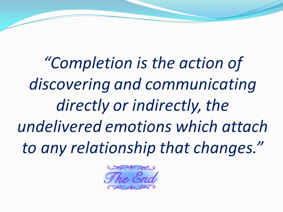 Completion is the action of discovering and communicating directly or indirectly, the undelivered emotions which attach to any relationship that changes.
