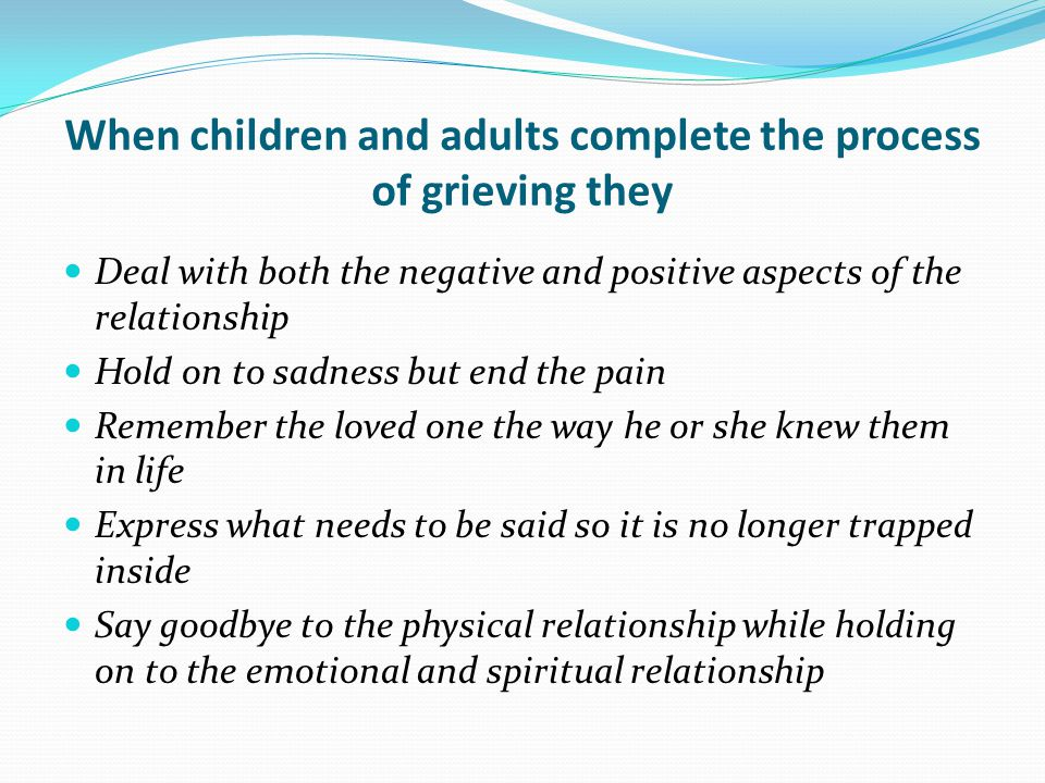 When children and adults complete the process of grieving they Deal with both the negative and positive aspects of the relationship Hold on to sadness but end the pain Remember the loved one the way he or she knew them in life Express what needs to be said so it is no longer trapped inside Say goodbye to the physical relationship while holding on to the emotional and spiritual relationship