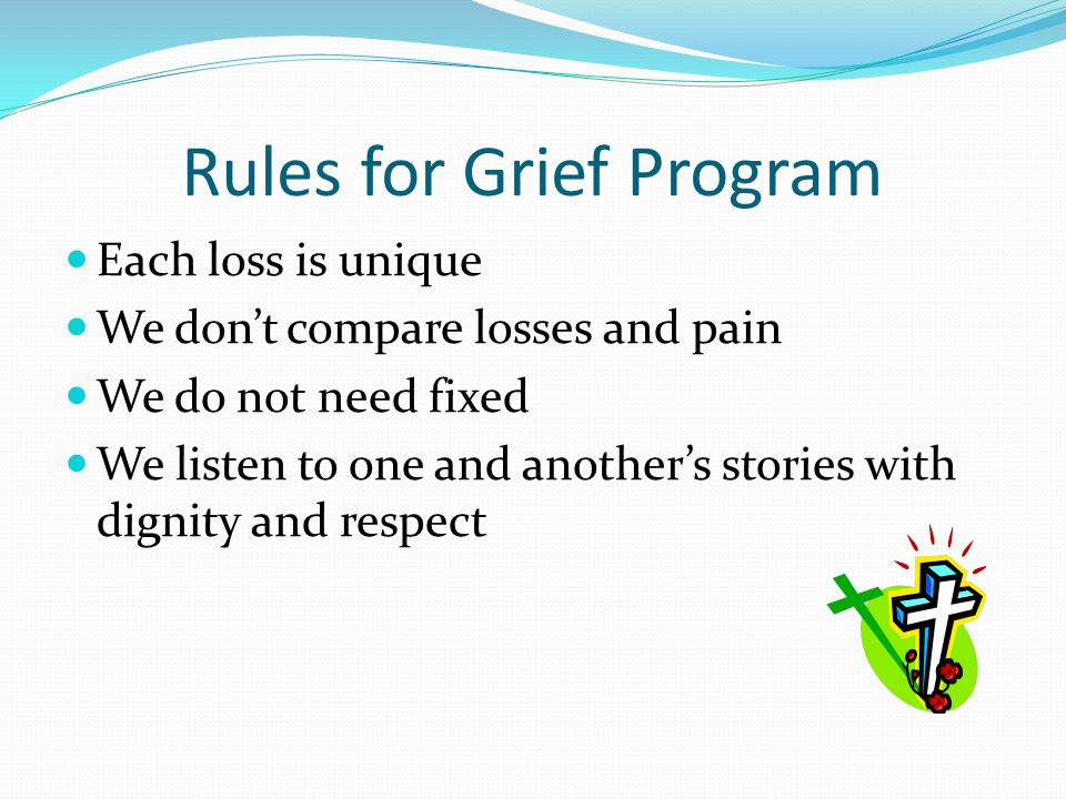 Rules for Grief Program Each loss is unique We don't compare losses and pain We do not need fixed We listen to one and another's stories with dignity and respect