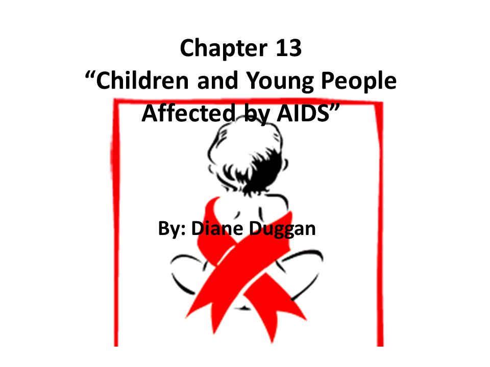 Chapter 13 Children and Young People Affected by AIDS By: Diane Duggan