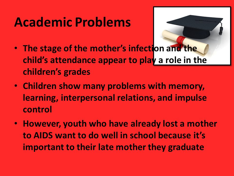 Academic Problems The stage of the mother's infection and the child's attendance appear to play a role in the children's grades Children show many pro