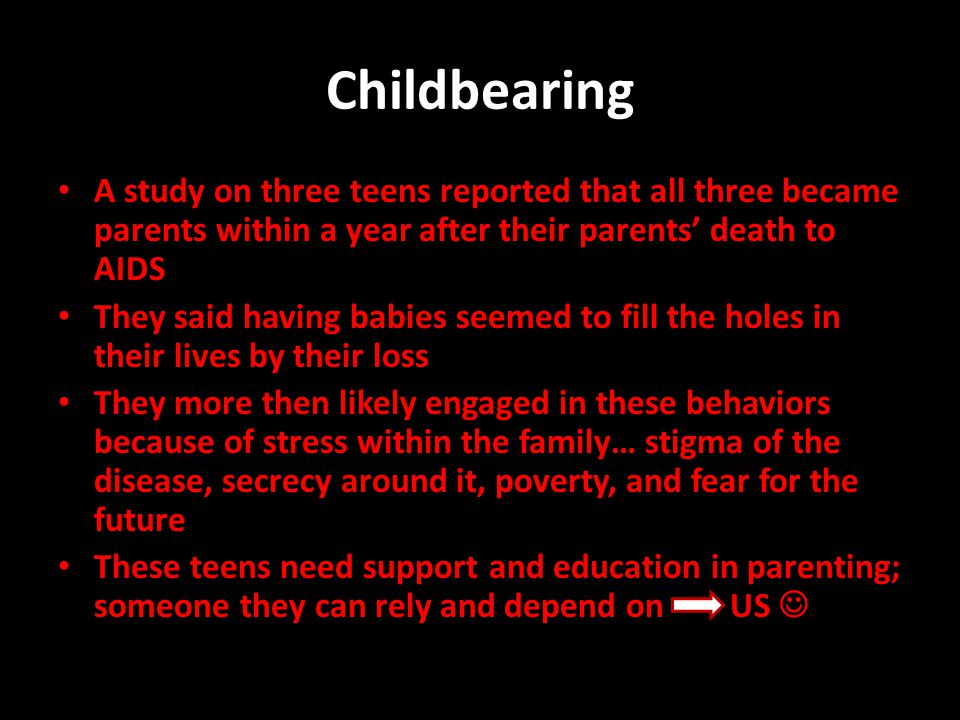 Childbearing A study on three teens reported that all three became parents within a year after their parents' death to AIDS They said having babies se