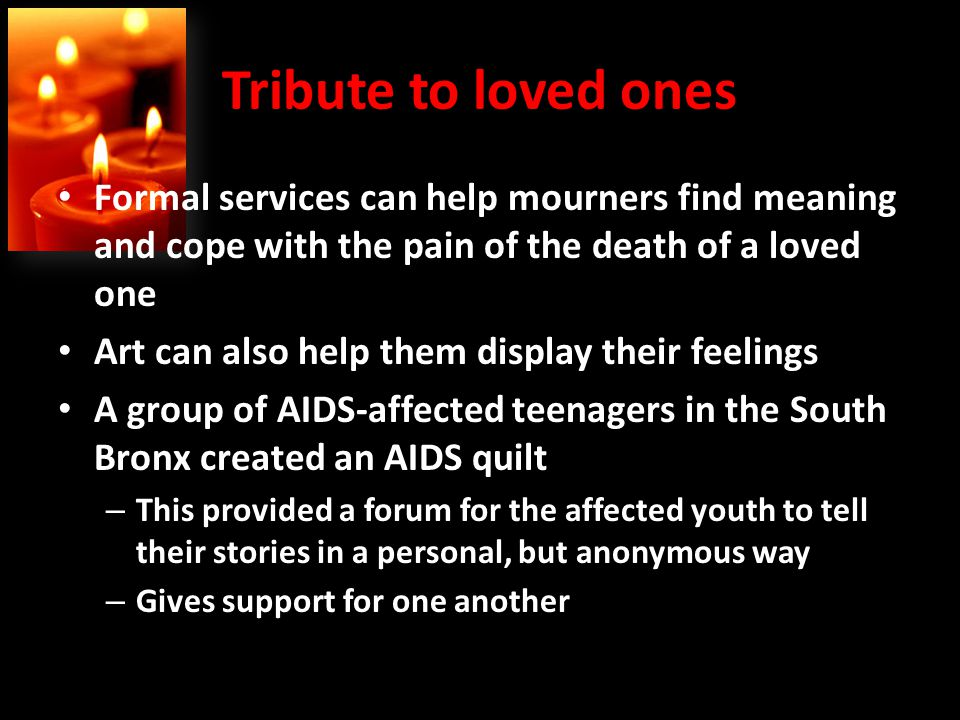 Tribute to loved ones Formal services can help mourners find meaning and cope with the pain of the death of a loved one Art can also help them display