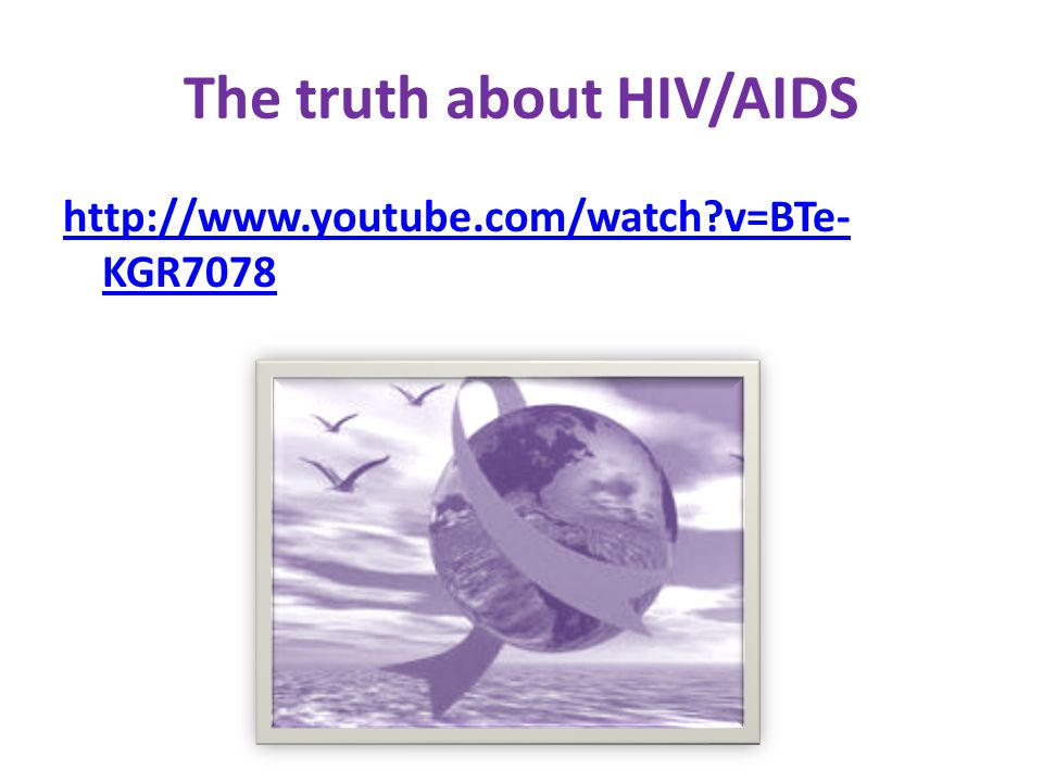 The truth about HIV/AIDS http://www.youtube.com/watch v=BTe- KGR7078