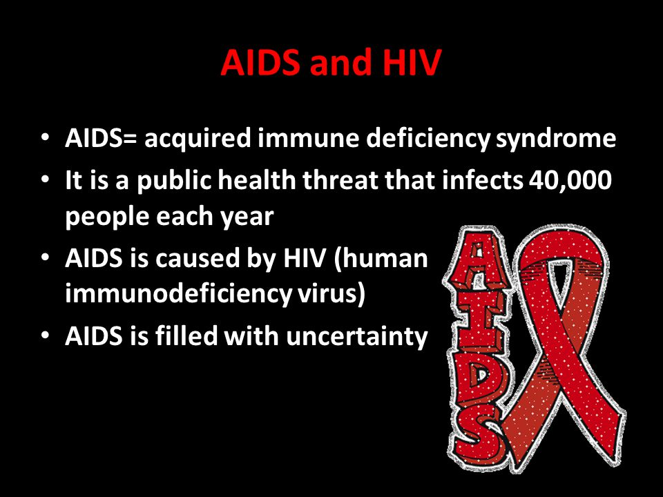 AIDS and HIV AIDS= acquired immune deficiency syndrome It is a public health threat that infects 40,000 people each year AIDS is caused by HIV (human immunodeficiency virus) AIDS is filled with uncertainty