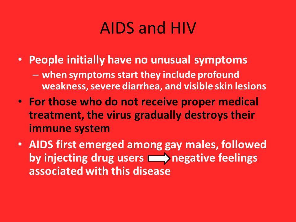 AIDS and HIV People initially have no unusual symptoms – when symptoms start they include profound weakness, severe diarrhea, and visible skin lesions For those who do not receive proper medical treatment, the virus gradually destroys their immune system AIDS first emerged among gay males, followed by injecting drug users negative feelings associated with this disease