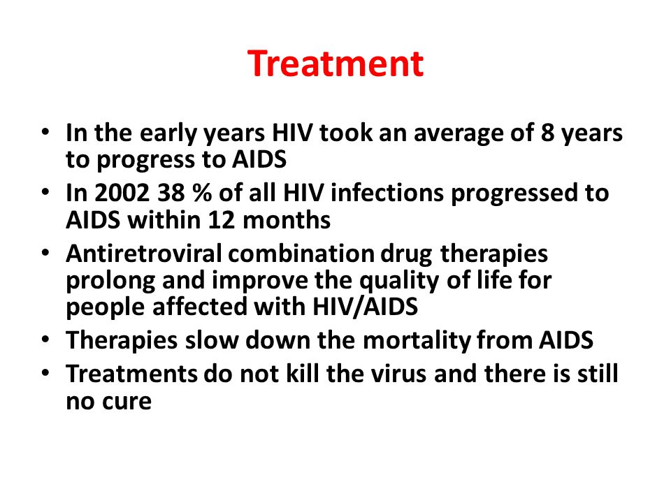 Treatment In the early years HIV took an average of 8 years to progress to AIDS In 2002 38 % of all HIV infections progressed to AIDS within 12 months Antiretroviral combination drug therapies prolong and improve the quality of life for people affected with HIV/AIDS Therapies slow down the mortality from AIDS Treatments do not kill the virus and there is still no cure