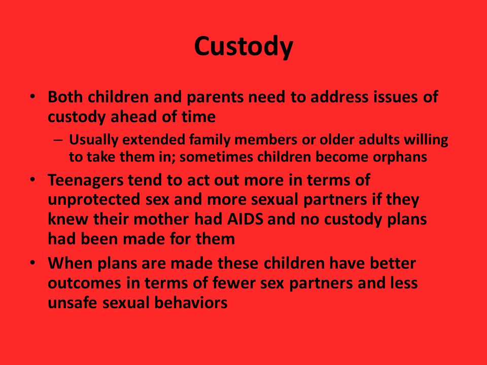 Custody Both children and parents need to address issues of custody ahead of time – Usually extended family members or older adults willing to take th