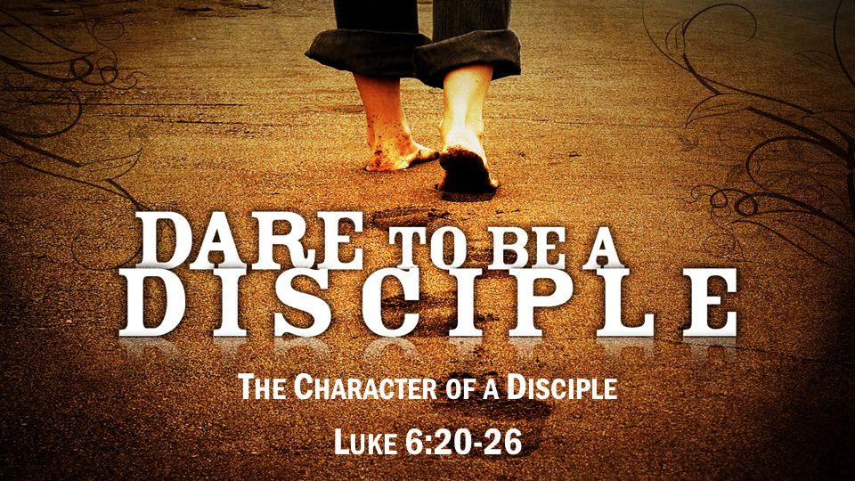 T HE C HARACTER OF A D ISCIPLE L UKE 6:20-26