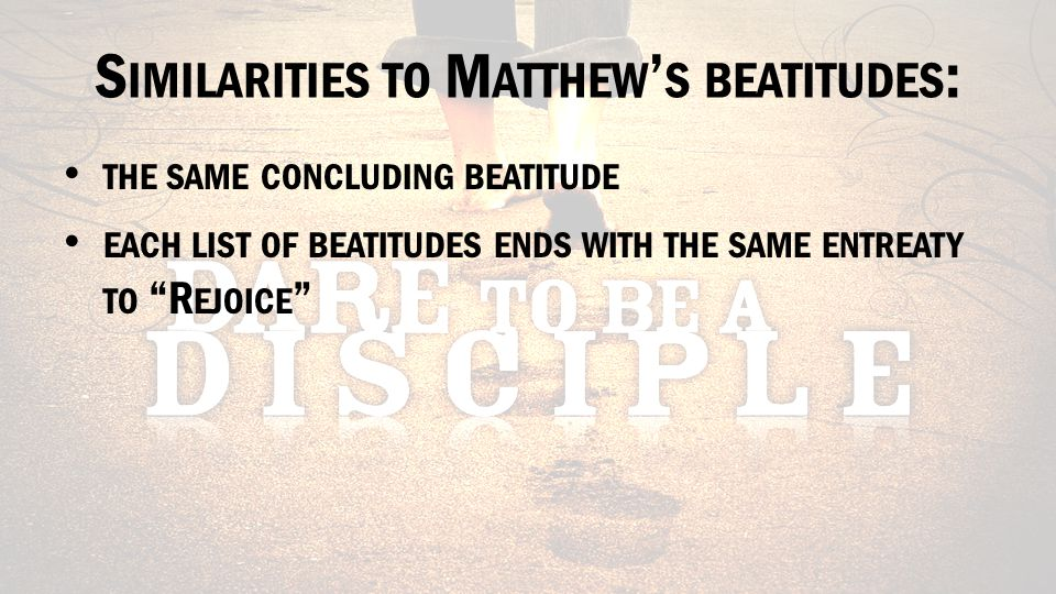S IMILARITIES TO M ATTHEW ' S BEATITUDES : THE SAME CONCLUDING BEATITUDE EACH LIST OF BEATITUDES ENDS WITH THE SAME ENTREATY TO R EJOICE