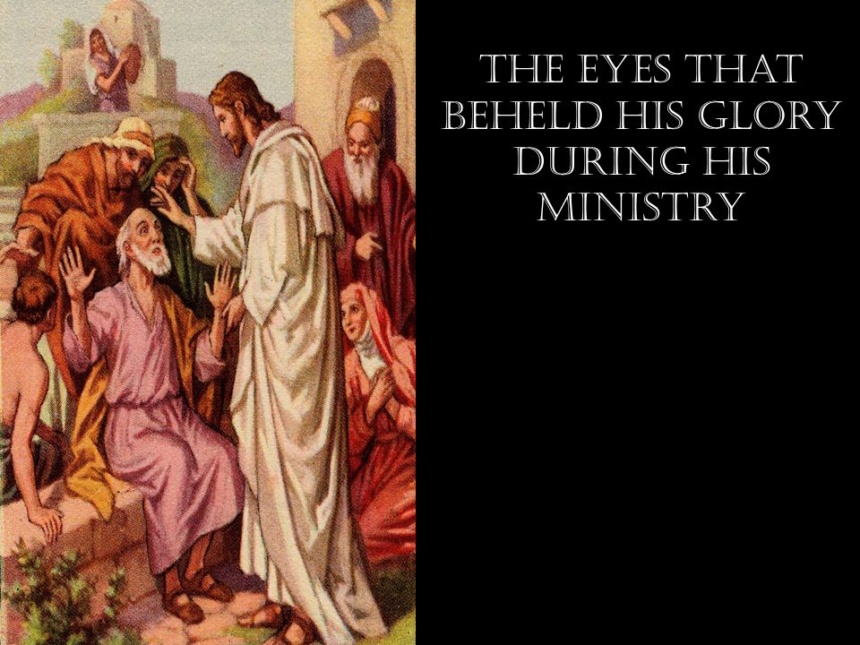 The eyes that Beheld his Glory During his ministry