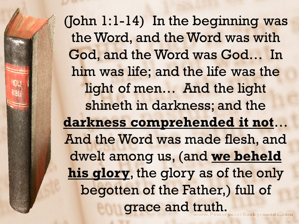 (John 1:1-14) In the beginning was the Word, and the Word was with God, and the Word was God… In him was life; and the life was the light of men… And the light shineth in darkness; and the darkness comprehended it not… And the Word was made flesh, and dwelt among us, (and we beheld his glory, the glory as of the only begotten of the Father,) full of grace and truth.