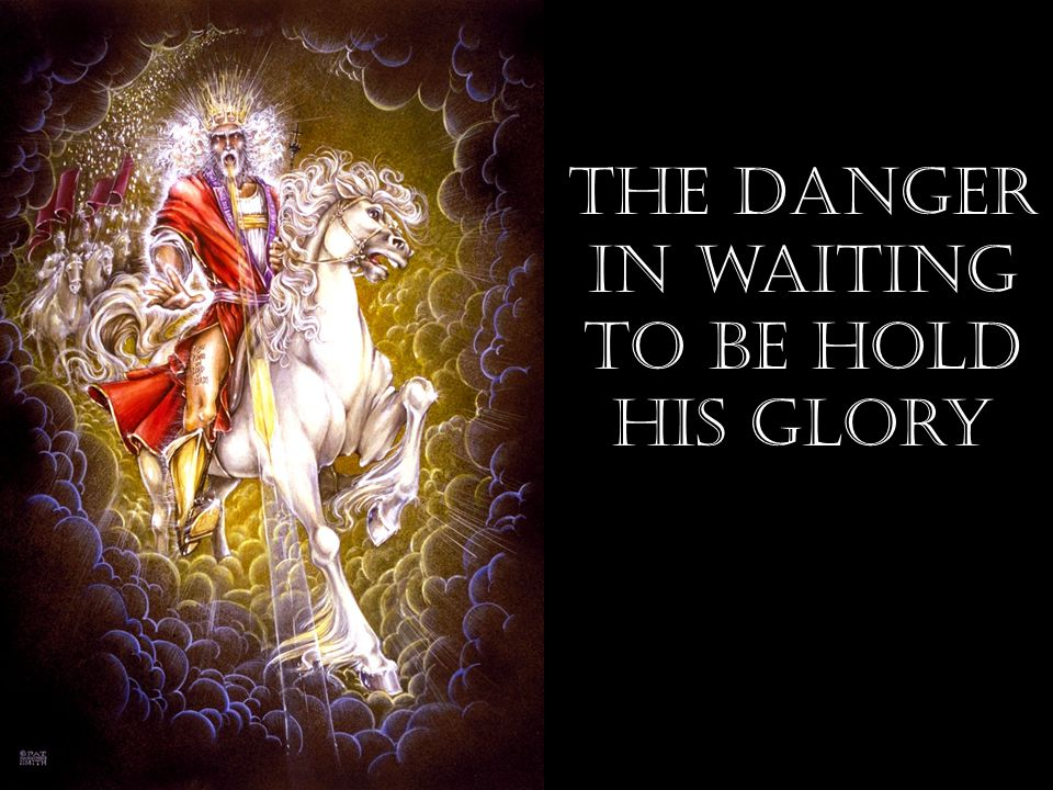 The danger in waiting to be hold his Glory