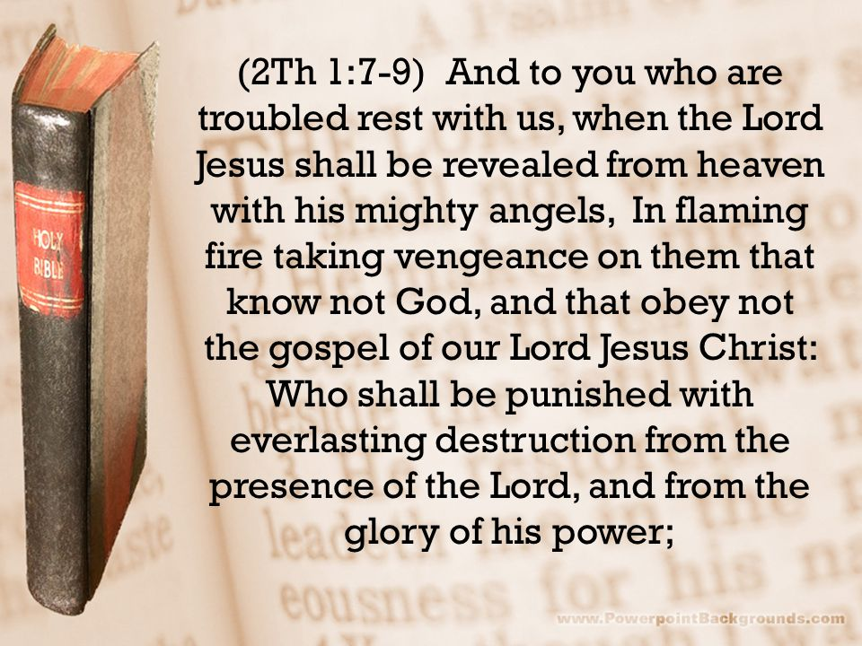 (2Th 1:7-9) And to you who are troubled rest with us, when the Lord Jesus shall be revealed from heaven with his mighty angels, In flaming fire taking vengeance on them that know not God, and that obey not the gospel of our Lord Jesus Christ: Who shall be punished with everlasting destruction from the presence of the Lord, and from the glory of his power;