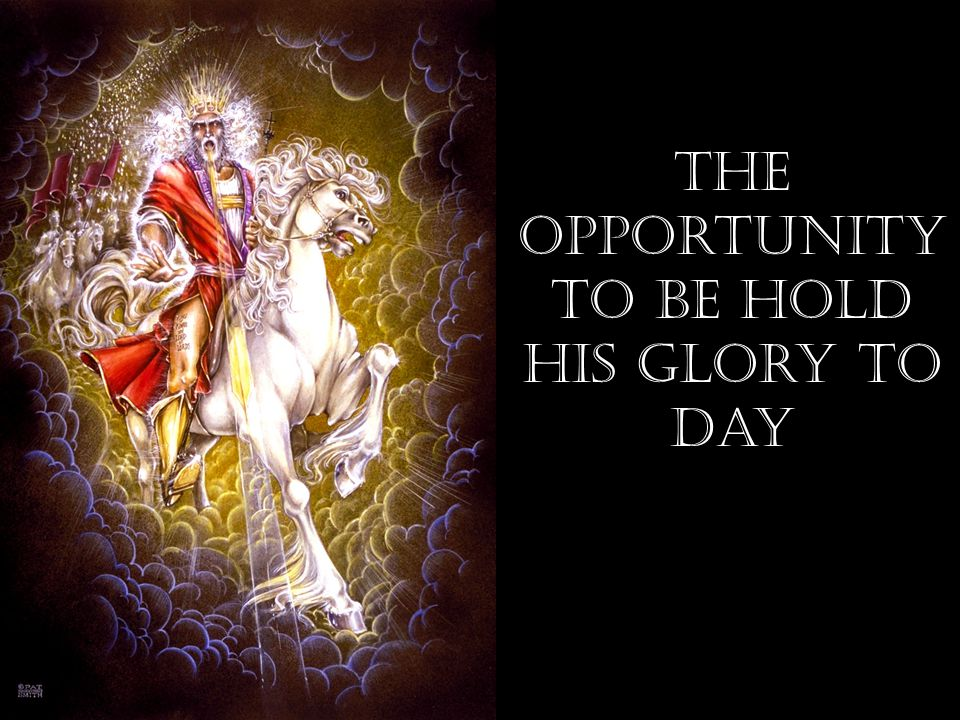 The opportunity to be hold his Glory to Day