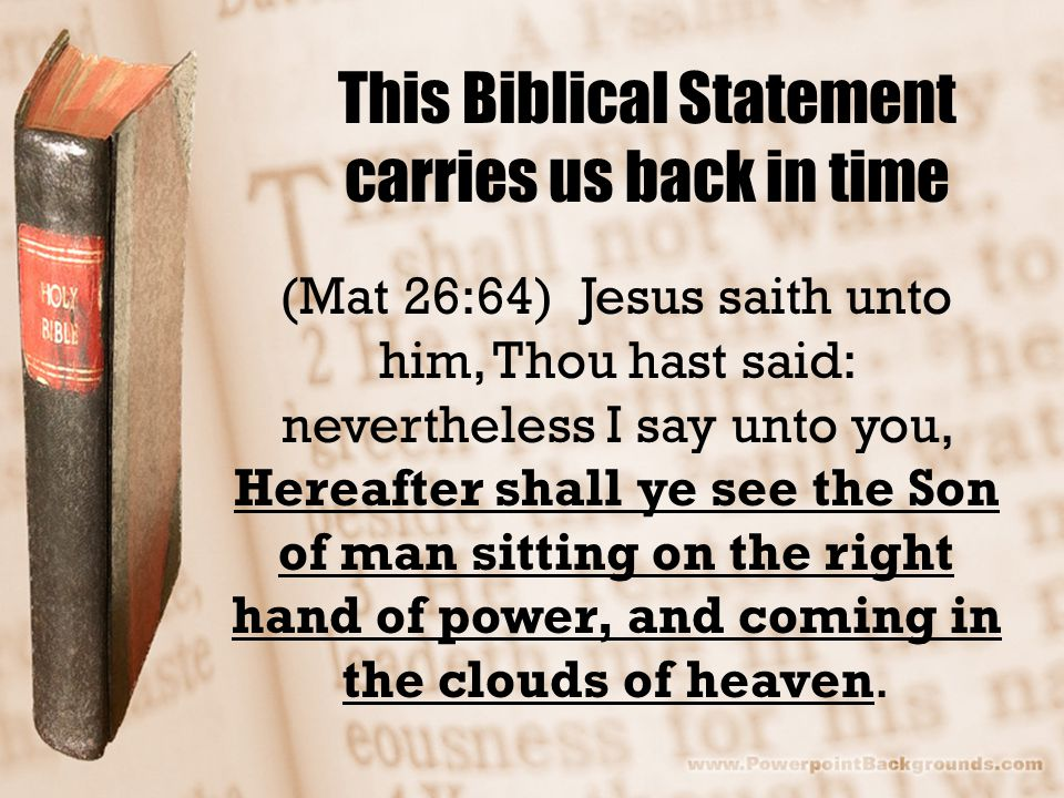 This Biblical Statement carries us back in time (Mat 26:64) Jesus saith unto him, Thou hast said: nevertheless I say unto you, Hereafter shall ye see the Son of man sitting on the right hand of power, and coming in the clouds of heaven.