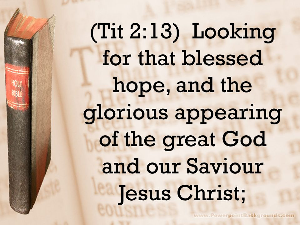 (Tit 2:13) Looking for that blessed hope, and the glorious appearing of the great God and our Saviour Jesus Christ;