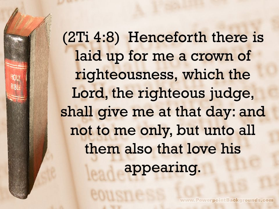 (2Ti 4:8) Henceforth there is laid up for me a crown of righteousness, which the Lord, the righteous judge, shall give me at that day: and not to me o